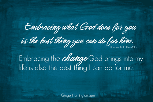 Embracing what God does for you is the best thing you can do for him. Embracing the changes God brings into my life is also the best thing I can do for me.