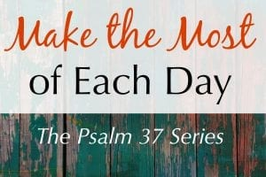 Make the most of each day with tips from Psalm 37.