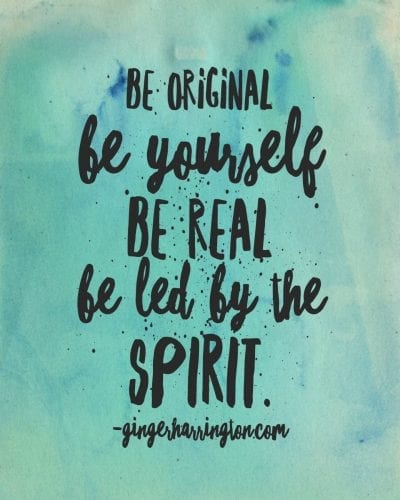 Be original. Be yourself. Be Real. Bel led by the Spirit.