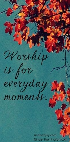 worship is for everyday moments, guest post, arabahjoy.com