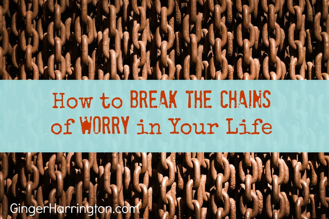 How to Break the Chains of Worry in Your Life