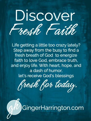 We've got an new look and a fresh vision for GingerHarrington.com! Live better and love more. Find a fresh breath of God to energize your faith to love God, embrace truth, and enjoy life. With heart, hope, and a dash of humor, let's receive God's blessings fresh for today. Come for a visit to refresh your soul.