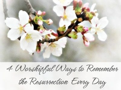 4 Worshipful Ways to Remember the Resurrection Every Day