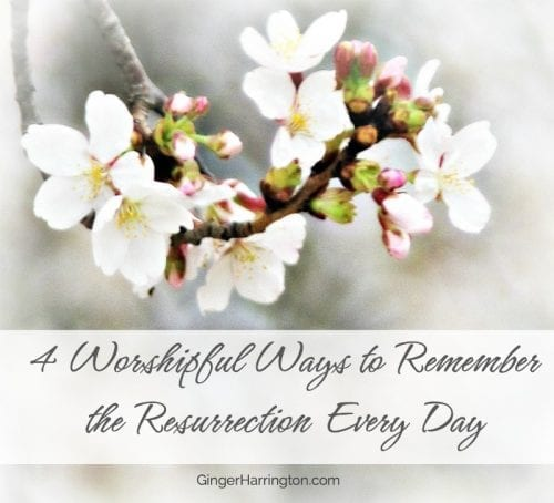 4 Worshipful Ways to Remember the Resurrection Every Day. #Easter #Jesusisalive #faith #resurrection