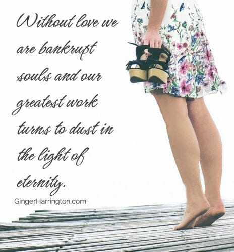 Without love we are bankrupt souls and our greatest work turns to dust in the light of eternity.