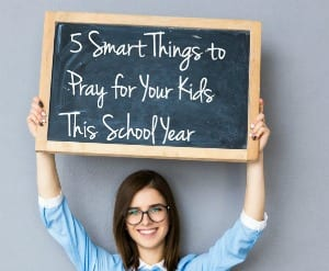 Five Smart Things to Pray for Your Kids This School-Year