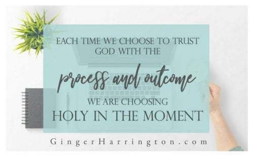 Trusting God with the process and the outcome is choosing holy in the moment.