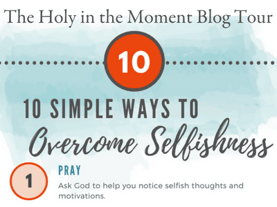 10 simple ways to overcome selfishness from Ginger Harrington. Enjoy this infographic and guest post on the next stop on the #HolyintheMoment Blog Tour.