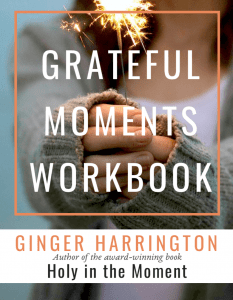 Grateful Moments Workbook by Ginger Harrington, author of the award-winning book, Holy in the Moment. Cultivate the holy habit of gratitude and experience the gratitude difference. Use the free workbook to practice gratitude with the #GoGratefulChallenge and simple truths and tips to be grateful.