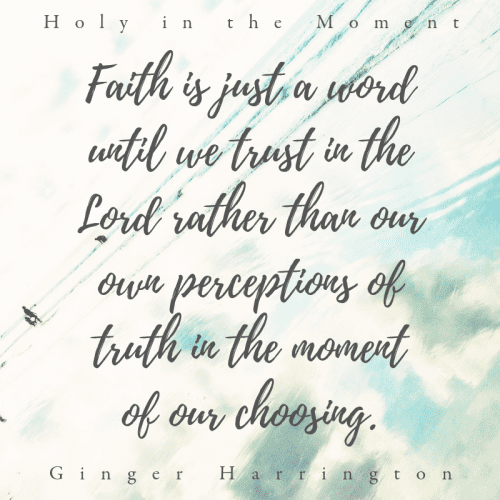 """Faith is just a word until we trust in the Lord rather than our own perceptions of truth i the moment of our choosing."" This quote is from the award-winning book Holy in the Moment by Ginger Harrington."