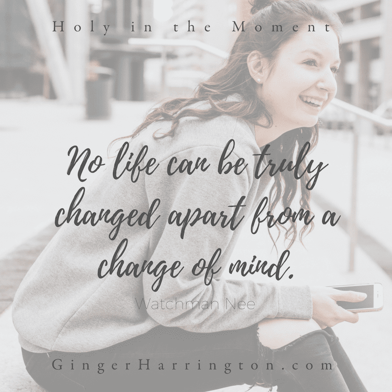 """No life can be truly changed apart from a change of mind"" This quote from Watchman Nee is referenced in chapter 9: Moments to Think. Discover your holy moments with the award-winning book, Holy in the Moment by Ginger Harrington. Join the online book club for the book!"