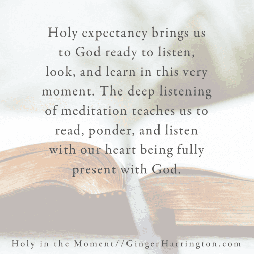 """Holy expectancy brings us to God ready to listen, look, and learn in this very moment. The deep listening of meditation teaches us to read, ponder, and listen with our hearts being fully present with God."" This quote is from Chapter 8--Moments to Listen to God in the award-winning book, Holy in the Moment by Ginger Harrington. Join the online book club for the book!"