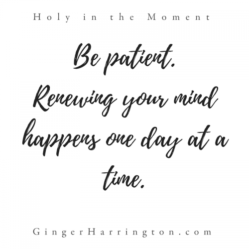 """Be patient. Renewing your mind happens one day at a time."" This quote is from chapter 9: Moments to Think. Discover your holy moments with the award-winning book, Holy in the Moment by Ginger Harrington. Join the online book club for the book!"