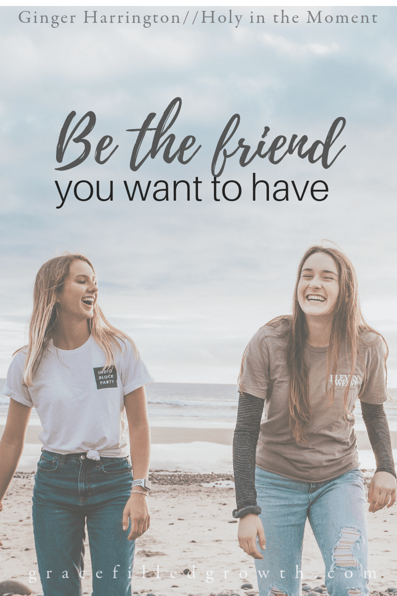 Be the friend you want to have. Friendship can have challenging moments, but it's worth the effort.
