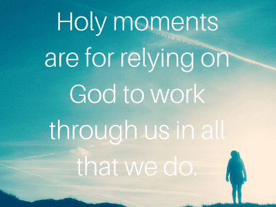 Holy moments are for relying on God to work through us in all that we do.