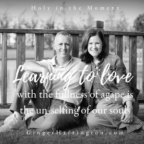 Learning to love with the fullness of God's agape love is the un-selfing of our souls. Holy moments are for loving God, others, and ourselves. Learn more in the award-winning book, Holy in the Moment by Ginger Harrington.