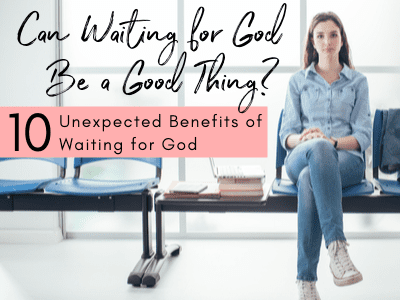 Can Waiting for God Be a Good Thing? Discover 10 unexpected benefits of waiting for God.