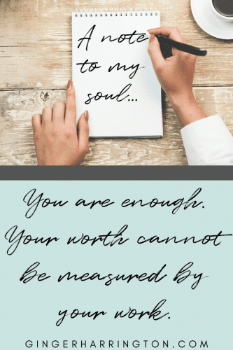 Note to my soul: You are enough. Your worth cannot be measured by your work. Encouragement to let go of the performance trap.