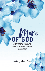 In More of God: A Distracted Woman's Guide to More Meaningful Quiet Times, Betsy  writes with an engaging blend of personality, humor, spiritual depth, and practical help for equipping women to draw closer to God through a regular quiet time. #quiettime #moreofgod #betsydecruz #spiritualgrowth #biblereadingtips