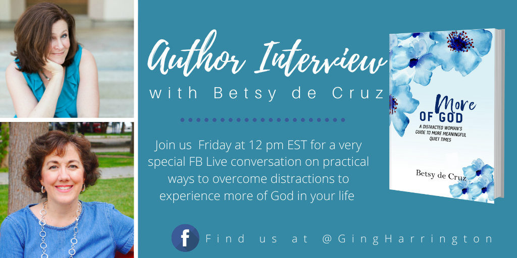 Ginger Harrington interviews Betsy de Cruz, author of More of God: A Distracted Woman's Guide to More Meaningful Quiet Times.
