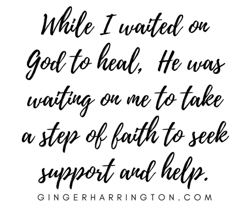 While I waited on God to heal, He was waiting on me to take a step of faith to seek support and help.